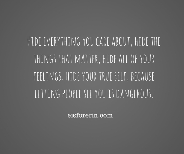 Hide everything you care about, hide the things that matter, hide all of your feelings, hide your true self, because letting people see you is dangerous.