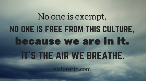 No one is exempt, no one is free from this culture, because we are in it. It's the air we breathe.